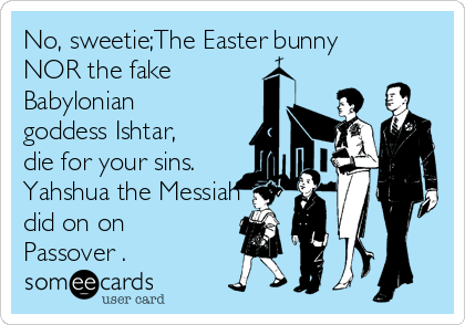 No, sweetie;The Easter bunny NOR the fake  Babylonian goddess Ishtar,  die for your sins. Yahshua the Messiah did on on Passover .