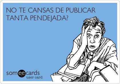 NO TE CANSAS DE PUBLICAR TANTA PENDEJADA?