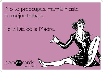 No te preocupes, mamá, hiciste tu mejor trabajo.   Feliz Día de la Madre.