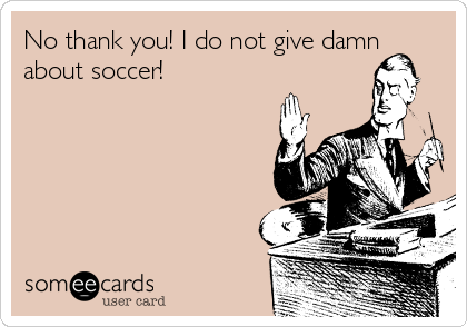 No thank you! I do not give damn about soccer!