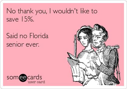 No thank you, I wouldn't like to save 15%.  Said no Florida senior ever.