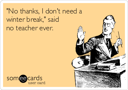 """No thanks, I don't need a winter break,"" said no teacher ever."