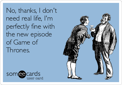 No, thanks, I don't need real life, I'm perfectly fine with the new episode of Game of Thrones.