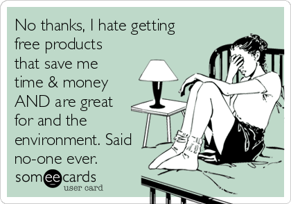 No thanks, I hate getting free products that save me time & money AND are great for and the environment. Said no-one ever.