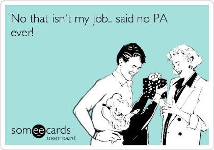 No that isn't my job.. said no PA ever!