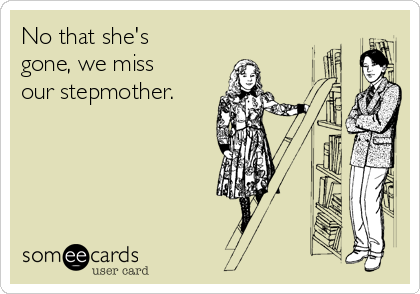 No that she's gone, we miss our stepmother.