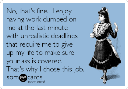 No, that's fine.  I enjoy having work dumped on me at the last minute with unrealistic deadlines that require me to give up my life to make sure your ass is covered.  That's why I chose this job.