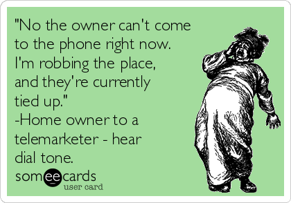 """No the owner can't come to the phone right now. I'm robbing the place, and they're currently tied up."" -Home owner to a  telemarketer - hear dial tone."