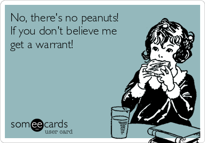 No, there's no peanuts!  If you don't believe me get a warrant!