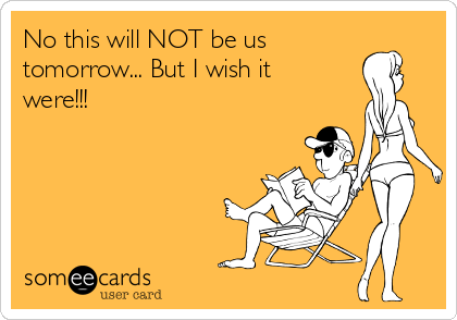 No this will NOT be us tomorrow... But I wish it were!!!