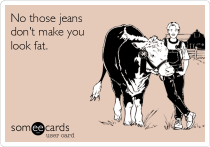 No those jeans don't make you look fat.