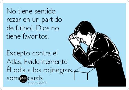 No tiene sentido rezar en un partido de futbol. Dios no tiene favoritos.  Excepto contra el Atlas. Evidentemente Él odia a los rojinegros.