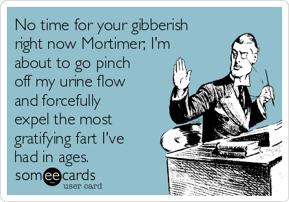No time for your gibberish right now Mortimer; I'm about to go pinch off my urine flow and forcefully expel the most gratifying fart I've had in ages.