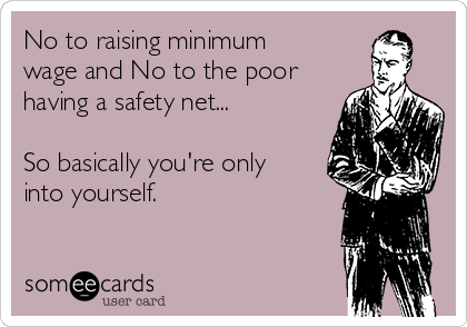 No to raising minimum wage and No to the poor having a safety net...   So basically you're only into yourself.