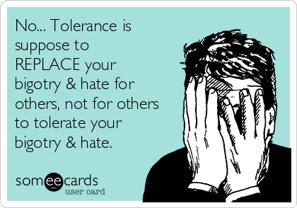 No... Tolerance is suppose to REPLACE your bigotry & hate for others, not for others to tolerate your bigotry & hate.