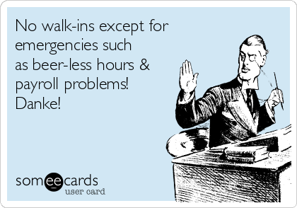 No walk-ins except for emergencies such as beer-less hours & payroll problems! Danke!