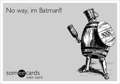 No way, im Batman!!