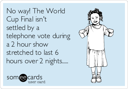 No way! The World Cup Final isn't settled by a telephone vote during a 2 hour show stretched to last 6 hours over 2 nights.....