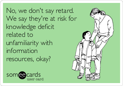 No, we don't say retard. We say they're at risk for knowledge deficit related to unfamiliarity with information resources, okay?