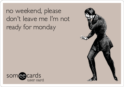 no weekend, please don't leave me I'm not ready for monday