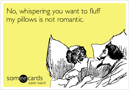 No, whispering you want to fluff my pillows is not romantic.