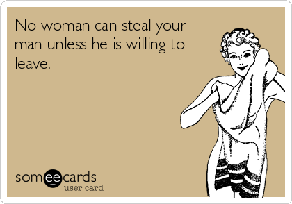 No woman can steal your man unless he is willing to leave.