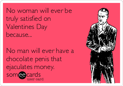 No woman will ever be truly satisfied on Valentines Day because...  No man will ever have a chocolate penis that ejaculates money.