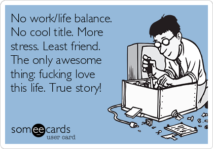 No work/life balance. No cool title. More stress. Least friend. The only awesome thing: fucking love this life. True story!