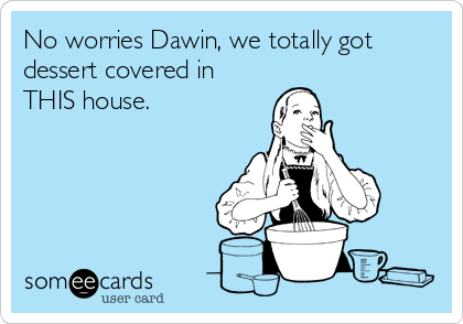No worries Dawin, we totally got dessert covered in THIS house.