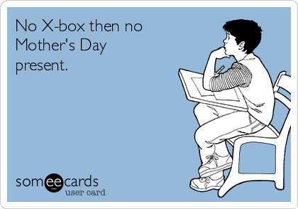 No X-box then no Mother's Day present.