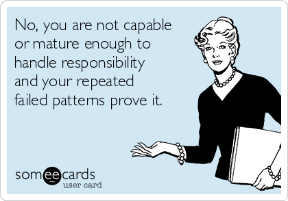 No, you are not capable or mature enough to handle responsibility and your repeated failed patterns prove it.
