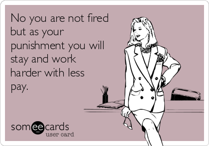 No you are not fired but as your punishment you will stay and work harder with less  pay.