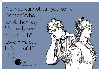 "No, you cannot call yourself a Doctor Who fan & then say ""I've only seen Matt Smith"".  Love him, but he's 11 of 12 (13)."