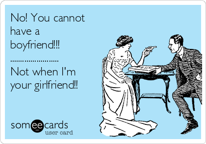 No! You cannot have a boyfriend!!! ........................ Not when I'm your girlfriend!!