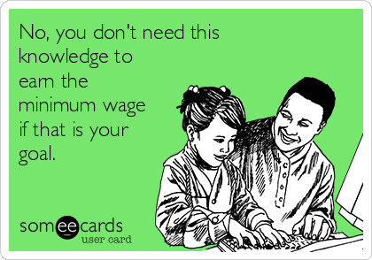 No, you don't need this knowledge to earn the minimum wage if that is your goal.