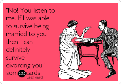 """No! You listen to me. If I was able to survive being married to you then I can definitely survive divorcing you."""