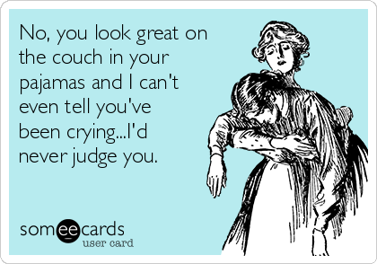No, you look great on the couch in your pajamas and I can't even tell you've been crying...I'd never judge you.