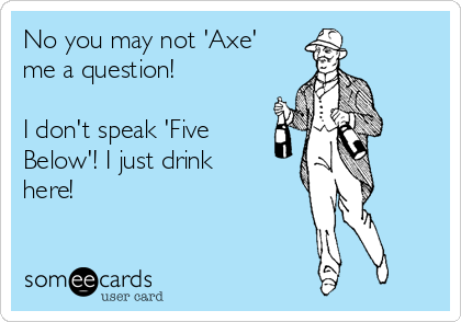 No you may not 'Axe' me a question! I don't speak 'Five