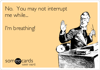 No.  You may not interrupt me while...  I'm breathing!