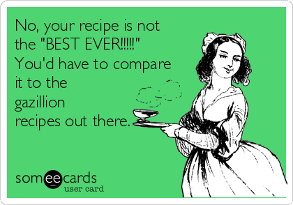"No, your recipe is not the ""BEST EVER!!!!!"" You'd have to compare it to the gazillion recipes out there."