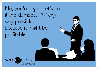 No, you're right: Let's do  it the dumbest f##king way possible because it might be  profitable.