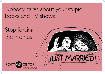 Nobody cares about your stupid books and TV shows  Stop forcing them on us