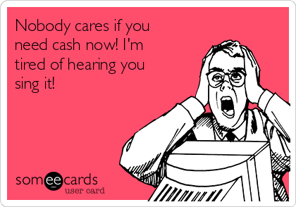 Nobody cares if you need cash now! I'm tired of hearing you sing it!