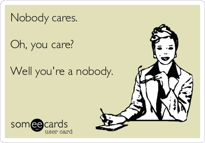 Nobody cares.  Oh, you care?  Well you're a nobody.