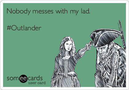 Nobody messes with my lad.  #Outlander