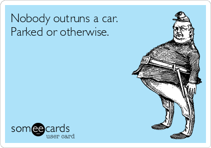 Nobody outruns a car. Parked or otherwise.
