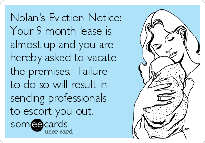 Nolan's Eviction Notice: Your 9 month lease is almost up and you are hereby asked to vacate the premises.  Failure to do so will result in sending professionals to escort you out.