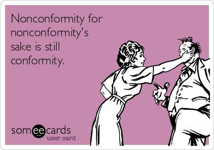 Nonconformity for nonconformity's sake is still conformity.