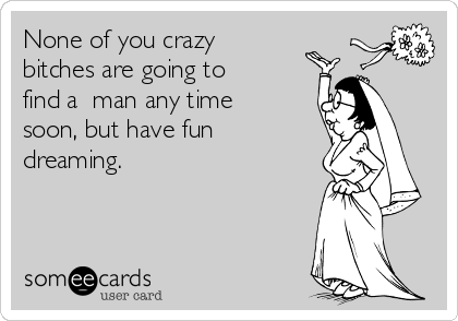 None of you crazy bitches are going to find a  man any time soon, but have fun dreaming.