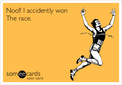 Noo!! I accidently won The race.